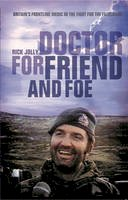Jolly, Rick - Doctor For Friend and Foe: Britain's Frontline Medic in the Fight for the Falklands - 9781844861545 - V9781844861545