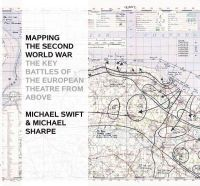 Swift, Michael, Sharpe, Michael - Mapping the Second World War: The Key Battles of the European Theatre from Above - 9781844862498 - V9781844862498