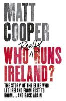 Cooper, Matt - Who Really Runs Ireland?:  The Story of the Elite Who Led Ireland from Bust to Boom ... and Back Again - 9781844881666 - KTJ0032478