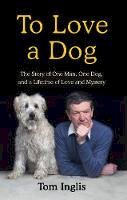 Inglis, Tom - To Love a Dog: The Story of One Man, One Dog, and a Lifetime of Love and Mystery - 9781844884919 - 9781844884919