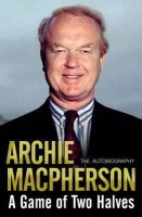 Archie Macpherson - A Game of Two Halves: The Autobiography - 9781845022792 - V9781845022792