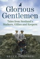 Bruce Sandison - Glorious Gentlemen: Tales from Scotland's Stalkers, Gillies and Keepers. Bruce Sandison - 9781845024604 - V9781845024604