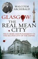 Archibald, Malcolm - Glasgow: The Real Mean City: True Crime and Punishment in the Second City of the Empire - 9781845027377 - V9781845027377