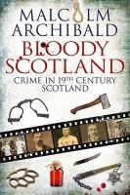 Archibald, Malcolm - Bloody Scotland: Crime in 19th Century Scotland - 9781845027896 - V9781845027896