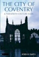 Smith, Adrian - The City of Coventry: A Twentieth Century Icon - 9781845110345 - V9781845110345
