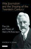 John, Angela V. - War, Journalism and the Shaping of the Twentieth Century: The Life and Times of Henry W. Nevinson - 9781845110819 - V9781845110819