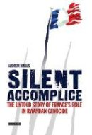 Wallis, Andrew - Silent Accomplice: The Untold Story of France's Role in the Rwandan Genocide - 9781845112479 - V9781845112479