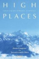 Denis E. Cosgrove, Veronica della Dora - High Places: Cultural Geographies of Mountains, Ice and Science (International Library If Human Geography) - 9781845116170 - V9781845116170