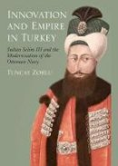 Zorlu, Tuncay - Innovation and Empire in Turkey: Sultan Selim III and the Modernisation of the Ottoman Navy (Tauris Academic Studies) - 9781845116941 - V9781845116941