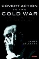 Callanan, James - Covert Action in the Cold War: US Policy, Intelligence and CIA Operations (International Library of Twentieth Century History) - 9781845118822 - V9781845118822