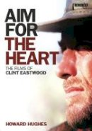 Hughes, Howard - Aim for the Heart: The Films of Clint Eastwood - 9781845119027 - V9781845119027