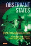 MacDonald, Fraser, Dodds, Klaus, Hughes, Rachel - Observant States: Geopolitics and Visual Culture (International Library of Human Geography) - 9781845119447 - V9781845119447