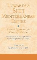 Translated by Shainool Jiwa - Towards a Shi`i  Mediterranean Empire: Fatimid Egypt and the Founding of Cairo (Ismaili Texts and Translations) - 9781845119607 - V9781845119607