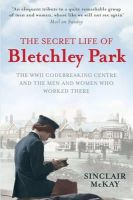 McKay, Sinclair - The Secret Life of Bletchley Park: The WW11 Codebreaking Centre and the Men and Women Who Worked There - 9781845136338 - KEX0292926