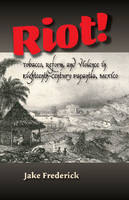 Frederick, Jake - Riot!: Tobacco, Reform, and Violence in Eighteenth-Century Papantla, Mexico - 9781845198169 - V9781845198169