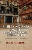 Ackroyd, Julie - Child Actors on the London Stage, circa 1600: Their Education, Recruitment and Theatrical Success - 9781845198480 - V9781845198480
