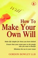 Gordon Bowley - How to Make Your Own Will: Make Life Simpler for Those You Leave Behind - Ensure That Your Estate Goes to the People Who You Want to Benefit - Minimise the Tax in Your Estate - 9781845283797 - V9781845283797