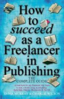 Murray, Emma; Wilson, Charlie - How to Succeed as a Freelancer in Publishing: The Complete Guide - 9781845284237 - V9781845284237