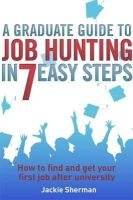 Sherman, Jackie - A Graduate Guide to Job Hunting in Seven Easy Steps: How to find your first job after university - 9781845285227 - V9781845285227