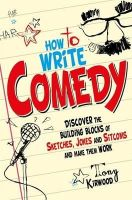 Kirwood, Tony - How To Write Comedy: Discover the Building Blocks of Sketches, Jokes and Sitcoms - and Make Them Work - 9781845285258 - V9781845285258