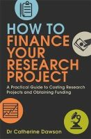 Dawson, Dr. Catherine - How to Finance Your Research Project: A Practical Guide to Costing Research Projects and Obtaining Funding - 9781845285715 - V9781845285715
