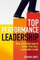 Jones, Dr. Graham - Top Performance Leadership: A Dynamic and Achievable New Approach to Delivering First-Class, Sustainable Results - 9781845285739 - V9781845285739