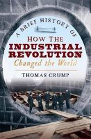 Thomas Crump - A Brief History of How the Industrial Revolution Changed the World - 9781845298975 - V9781845298975