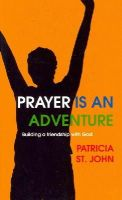 Patricia St. John - Prayer Is An Adventure: Building a Friendship with God - 9781845505288 - V9781845505288