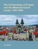 Klapste, Jan - The Archaeology of Prague and the Medieval Czech Lands, 1100-1600 (Studies in the Archaeology of Medieval Europe) - 9781845536336 - V9781845536336