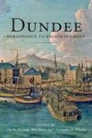 Charles McKean, Bob Harris, Christopher Whatley - Dundee: Renaissance to Enlightenment - 9781845860165 - KCG0000896