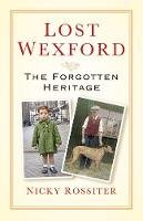 Rossiter, Nicky - Lost Wexford: The Forgotten Heritage - 9781845885885 - 9781845885885