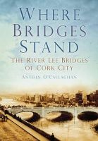 O'Callaghan, Antoin - Where Bridges Stand: The River Lee Bridges of Cork City - 9781845887469 - 9781845887469