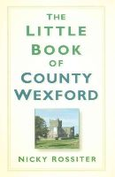 Rossiter, Nicky - The Little Book of County Wexford - 9781845888404 - V9781845888404