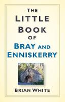 White, Brian - The Little Book of Bray & Enniskerry: A History - 9781845889005 - V9781845889005