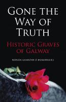 O Domhnaill, Ronan Gearoid - Gone the Way of the Truth: Historic Graves of Galway - 9781845889043 - V9781845889043