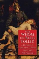 Poland, Pat - For Whom the Bells Tolled:  A History of Cork Fire Services 1622-1900 - 9781845889869 - KEX0277217
