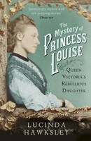 Hawksley, Lucinda - The Mystery of Princess Louise: Queen Victoria's Rebellious Daughter - 9781845951542 - V9781845951542