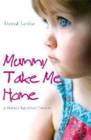 Leslie, David - Mummy, Take Me Home: A Mother's Tug-of-Love Torment - 9781845962296 - KOC0024276