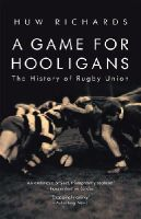 Richards, Huw - A Game for Hooligans: The History of Rugby Union - 9781845962555 - V9781845962555