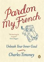 Charles Timoney - Pardon My French: Unleash Your Inner Gaul - 9781846140525 - V9781846140525