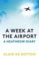 Alain de Botton - A Week at the Airport: A Heathrow Diary - 9781846683596 - V9781846683596