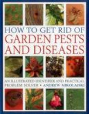 Mikolajski, Andrew - How to Get Rid of Garden Pests and Diseases: An Illustrated Identifier And Practical Problem Solver - 9781846818271 - V9781846818271
