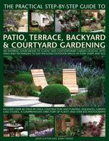 Clifton, Joan, Hendy, Jenny - The Practical Step-by-Step Guide to Patio, Terrace, Backyard & Courtyard Gardening: An Inspiring Sourcebook Of Classic And Contemporary Garden ... Outdoor Spaces Of Every Shape And - 9781846819070 - V9781846819070