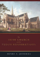 Henry Jefferies - The Irish Church and the Tudor Reformations - 9781846820502 - V9781846820502