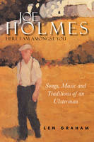 Graham, Len - Joe Holmes, Here I am Amongst You:  Songs, Music and Traditions of an Ulsterman - 9781846822513 - V9781846822513