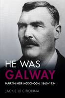Ui Chionna, Jackie - He Was Galway: Mairtin Mor McDonogh, 1860-1934 - 9781846826252 - 9781846826252