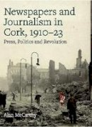 McCarthy, Alan - Press, politics and revolution: newspapers and journalism in Cork City and County, 1910-1923 - 9781846828485 - 9781846828485