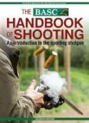 British Association for Shooting and Conservation - BASC Handbook of Shooting: An Introduction to the Sporting Shotgun - 9781846892486 - V9781846892486
