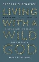 Ehrenreich, Barbara - Living with a Wild God: A Non-Believer's Search for the Truth About Everything - 9781847084101 - V9781847084101