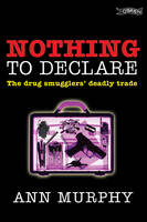 Murphy, Ann - Nothing to Declare:  The Drug Smugglers' Deadly Trade - 9781847171061 - KNW0008273